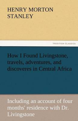 How I Found Livingstone, Travels, Adventures, and Discoveres in Central Africa (Paperback)