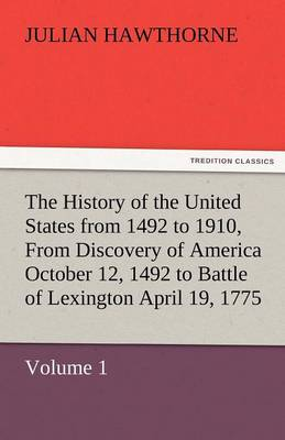 The History of the United States from 1492 to 1910, from Discovery of America October 12, 1492 to Battle of Lexington April 19, 1775 (Paperback)