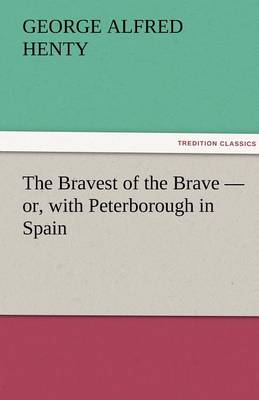 The Bravest of the Brave - Or, with Peterborough in Spain (Paperback)