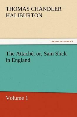 The Attache, Or, Sam Slick in England (Paperback)