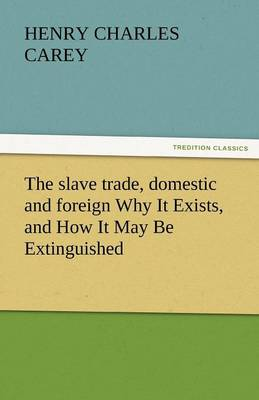 The Slave Trade, Domestic and Foreign Why It Exists, and How It May Be Extinguished (Paperback)