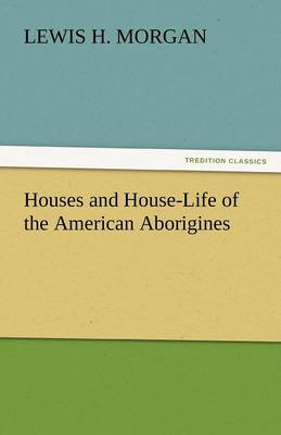 Houses and House-Life of the American Aborigines (Paperback)