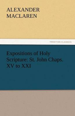 Expositions of Holy Scripture: St. John Chaps. XV to XXI (Paperback)