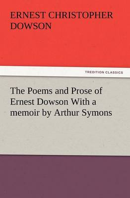 The Poems and Prose of Ernest Dowson with a Memoir by Arthur Symons (Paperback)