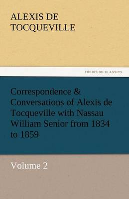 Correspondence & Conversations of Alexis de Tocqueville with Nassau William Senior from 1834 to 1859 (Paperback)