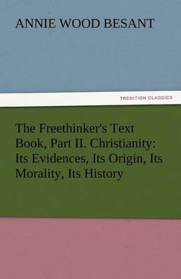 The Freethinker's Text Book, Part II. Christianity: Its Evidences, Its Origin, Its Morality, Its History (Paperback)