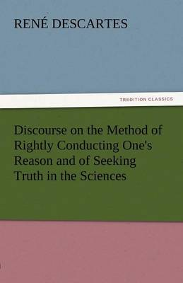 Discourse on the Method of Rightly Conducting One's Reason and of Seeking Truth in the Sciences (Paperback)