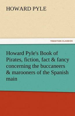 Howard Pyle's Book of Pirates, Fiction, Fact & Fancy Concerning the Buccaneers & Marooners of the Spanish Main (Paperback)
