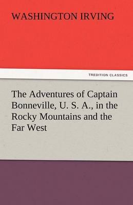 The Adventures of Captain Bonneville, U. S. A., in the Rocky Mountains and the Far West (Paperback)