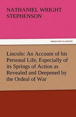 Lincoln: An Account of His Personal Life, Especially of Its Springs of Action as Revealed and Deepened by the Ordeal of War (Paperback)