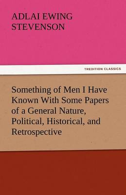 Something of Men I Have Known with Some Papers of a General Nature, Political, Historical, and Retrospective (Paperback)