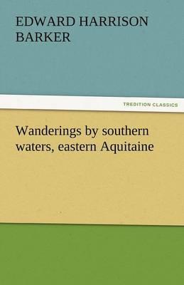 Wanderings by Southern Waters, Eastern Aquitaine (Paperback)
