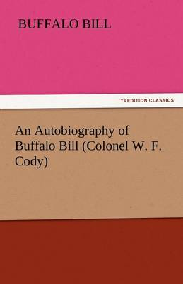 An Autobiography of Buffalo Bill (Colonel W. F. Cody) (Paperback)