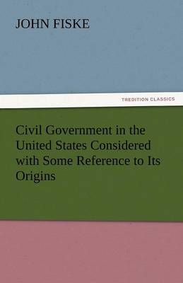 Civil Government in the United States Considered with Some Reference to Its Origins (Paperback)