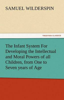 The Infant System for Developing the Intellectual and Moral Powers of All Children, from One to Seven Years of Age (Paperback)