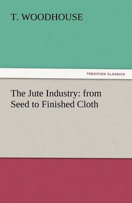 The Jute Industry: From Seed to Finished Cloth (Paperback)
