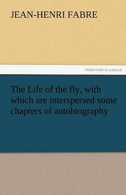 The Life of the Fly, with Which Are Interspersed Some Chapters of Autobiography (Paperback)