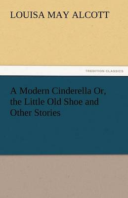 A Modern Cinderella Or, the Little Old Shoe and Other Stories (Paperback)