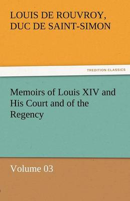 Memoirs of Louis XIV and His Court and of the Regency - Volume 03 (Paperback)