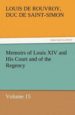 Memoirs of Louis XIV and His Court and of the Regency - Volume 15 (Paperback)