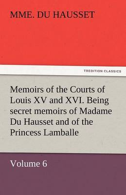 Memoirs of the Courts of Louis XV and XVI. Being Secret Memoirs of Madame Du Hausset, Lady's Maid to Madame de Pompadour, and of the Princess Lamballe (Paperback)