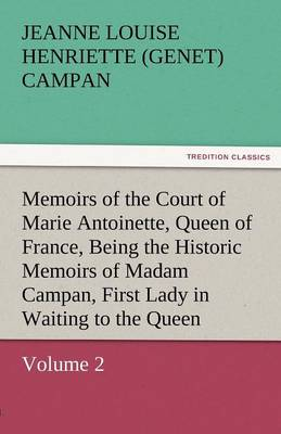 Memoirs of the Court of Marie Antoinette, Queen of France, Volume 2 Being the Historic Memoirs of Madam Campan, First Lady in Waiting to the Queen (Paperback)