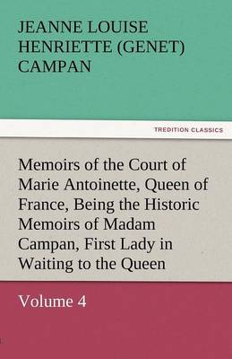 Memoirs of the Court of Marie Antoinette, Queen of France, Volume 4 Being the Historic Memoirs of Madam Campan, First Lady in Waiting to the Queen (Paperback)
