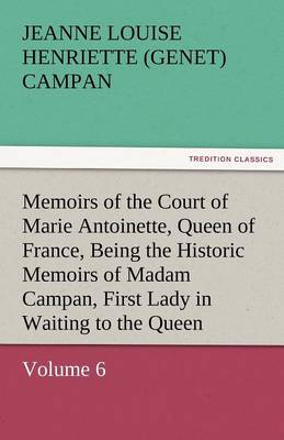 Memoirs of the Court of Marie Antoinette, Queen of France, Volume 6 Being the Historic Memoirs of Madam Campan, First Lady in Waiting to the Queen (Paperback)