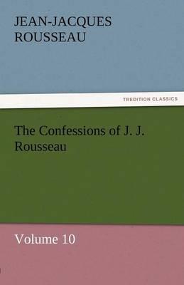 The Confessions of J. J. Rousseau - Volume 10 (Paperback)
