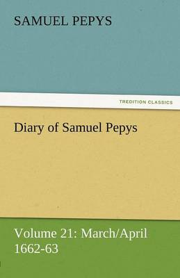 Diary of Samuel Pepys - Volume 21: March/April 1662-63 (Paperback)