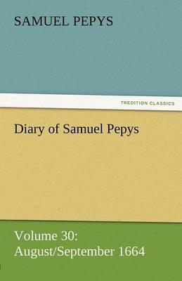 Diary of Samuel Pepys - Volume 30: August/September 1664 (Paperback)