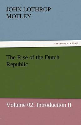 The Rise of the Dutch Republic - Volume 02: Introduction II (Paperback)