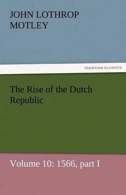 The Rise of the Dutch Republic - Volume 10: 1566, Part I (Paperback)