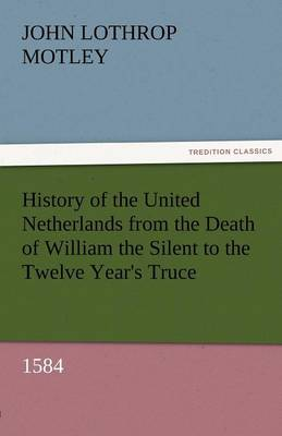 History of the United Netherlands from the Death of William the Silent to the Twelve Year's Truce, 1584 (Paperback)