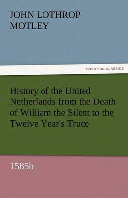 History of the United Netherlands from the Death of William the Silent to the Twelve Year's Truce, 1585b (Paperback)