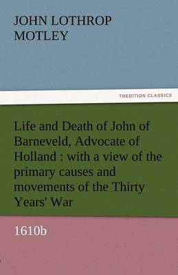 Life and Death of John of Barneveld, Advocate of Holland: With a View of the Primary Causes and Movements of the Thirty Years' War, 1610b (Paperback)