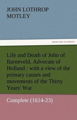 Life and Death of John of Barneveld, Advocate of Holland: With a View of the Primary Causes and Movements of the Thirty Years' War - Complete (1614-23 (Paperback)