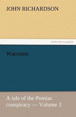 Wacousta: A Tale of the Pontiac Conspiracy - Volume 3 (Paperback)