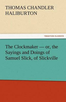 The Clockmaker - Or, the Sayings and Doings of Samuel Slick, of Slickville (Paperback)