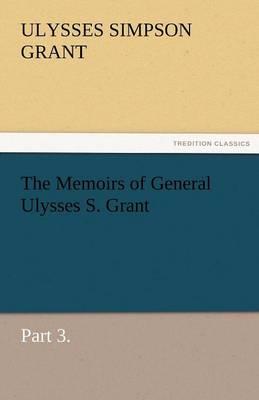 The Memoirs of General Ulysses S. Grant, Part 3. (Paperback)