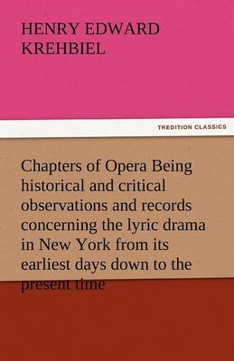 Chapters of Opera Being Historical and Critical Observations and Records Concerning the Lyric Drama in New York from Its Earliest Days Down to the Pre (Paperback)