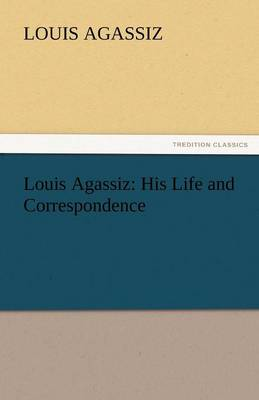 Louis Agassiz: His Life and Correspondence (Paperback)