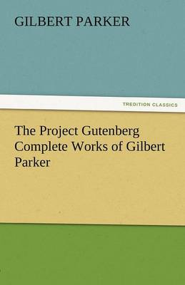 The Project Gutenberg Complete Works of Gilbert Parker (Paperback)