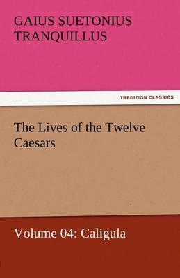 The Lives of the Twelve Caesars, Volume 04: Caligula (Paperback)