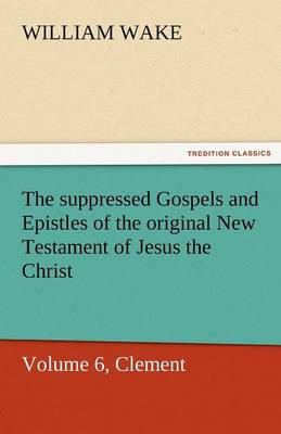 The Suppressed Gospels and Epistles of the Original New Testament of Jesus the Christ, Volume 6, Clement (Paperback)