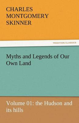 Myths and Legends of Our Own Land - Volume 01: The Hudson and Its Hills (Paperback)