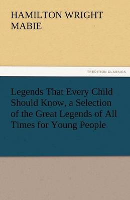 Legends That Every Child Should Know, a Selection of the Great Legends of All Times for Young People (Paperback)