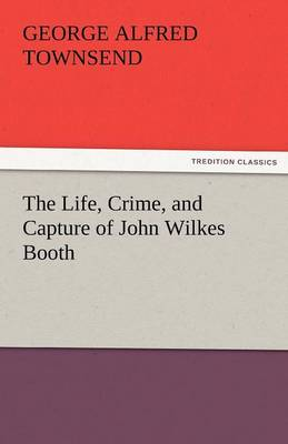 The Life, Crime, and Capture of John Wilkes Booth (Paperback)