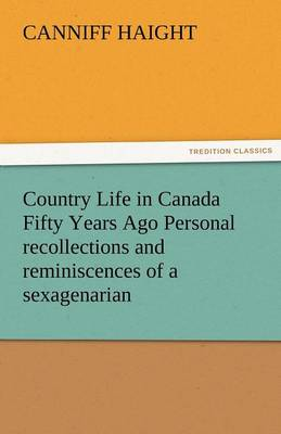 Country Life in Canada Fifty Years Ago Personal Recollections and Reminiscences of a Sexagenarian (Paperback)