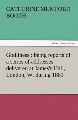 Godliness: Being Reports of a Series of Addresses Delivered at James's Hall, London, W. During 1881 (Paperback)